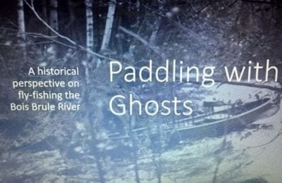 Paddling with Ghosts - A historical perspective on fly-fishing the Bois Brule River